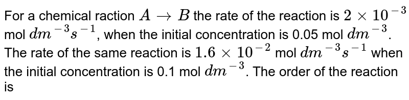 For a chemical reaction `A rarr B` the rate of the reaction is `2xx10^(-3)` mol/ `dm^(3)`/s when the initial concenrtration is 0.05 mol/`dm^(3)` . The rate of the same reaction is `1.6xx10^(2)` mol/`dm^(3) `/s when the initial concentration is 0.1 mol/`dm^(3)` . The order of the reaction is :