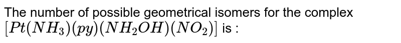 The number of possible geometrical isomers for the complex `[Pt(NH_(3))(py) (NH_(2)OH)(NO_(2))]` is :