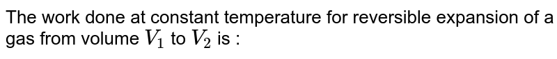 The work done at constant temperature for reversible expansion of a gas from volume `V_(1)` to `V_(2)` is :