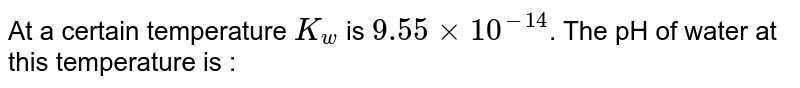 At a certain temperature `K_(w)` is `9.55xx10^(-14)`. The pH of water at this temperature is :