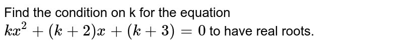 Find the condition on k for the equation `kx^2+(k+2)x+(k+3)=0` to have real roots.