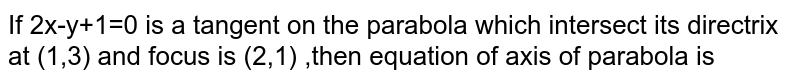 If 2x-y+1=0 is a tangent on the parabola which intersect its directrix at  (1,3) and focus is (2,1) ,then equation of axis of parabola is