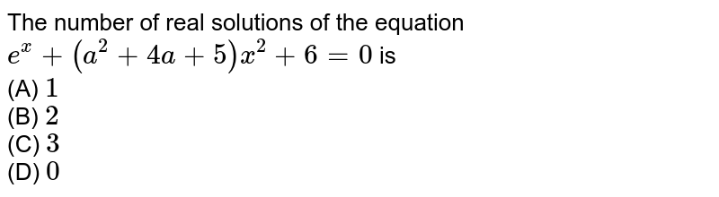 The number of real solutions of the equation `e^(x)+(a^(2)+4a+5)x^(2)+6=0` is <br> (A) `1`  <br> (B) `2` <br> (C) `3` <br> (D) `0`