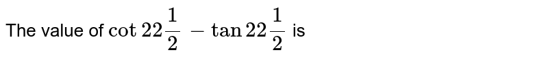 The value of `cot22(1)/(2)-tan22(1)/(2)` is