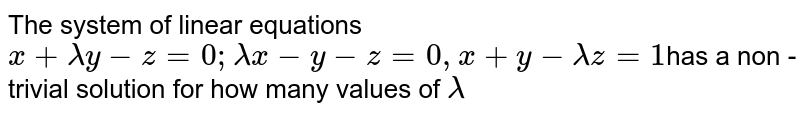 The system of linear  equations `x+lambda y-z=0;lambda x-y-z=0,x+y-lambda z=1`has a non - trivial solution  for how many values of `lambda`