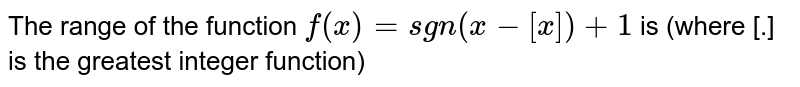 The range of the function `f(x)=sgn(x-[x])+1` is (where [.] is the greatest integer function)