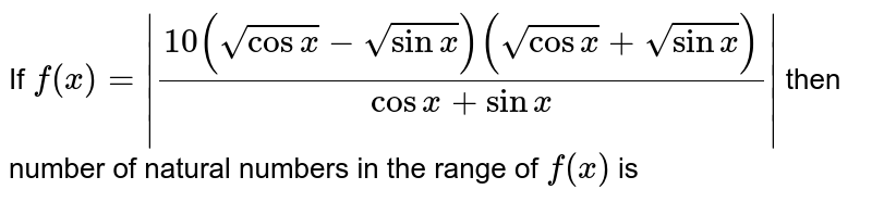 If  `f(x)= (10(sqrt(cos x)-sqrt(sin x))(sqrt(cos x)+ sqrt(sin x)))/(cos x+ sin x) ` then number of natural numbers in the range of `f(x)` is