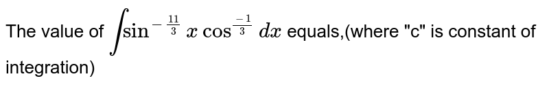 """The value of `int sin^(-(11)/(3))x cos^((-1)/(3))dx` equals,(where """"c"""" is constant of integration)"""