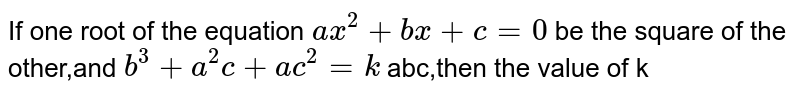 If one root of the equation `ax^2+bx+c=0` be the square of the other,and `b^3+a^(2)c+ac^2=k` abc,then the value of k