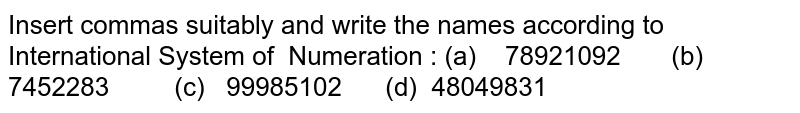 Insert commas suitably and write the names   according to International System of Numeration   : (a) 78921092 (b)   7452283 (c) 99985102 (d)   48049831