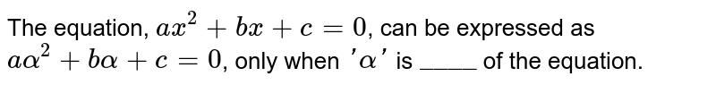 """The equation, `ax^(2) + bx + c = 0`, can be expressed as `aalpha^(2) + balpha + c = 0`, only when `'alpha'` is `""""____""""`  of the equation."""