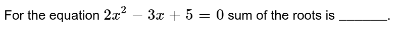 """For the equation `2x^(2) - 3x + 5 = 0` sum of the roots is  `""""______""""`."""