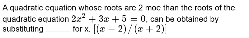 """A quadratic equation whose roots are 2 moe than the roots of the quadratic equation `2x^(2) +3x  + 5  = 0`, can be obtained by  substituting `""""_____""""` for x. `[(x-2)//(x+2)]`"""