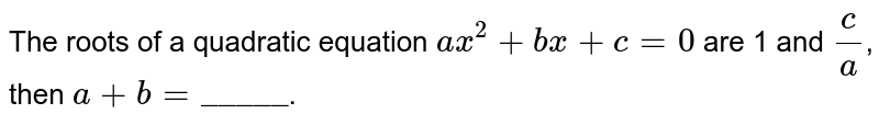 """The roots of a quadratic equation `ax^(2) + bx  + c=0` are 1 and `c/a`, then `a + b = """"_____""""`."""