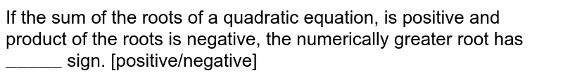 """If the sum of the roots of a quadratic equation, is positive and product of the roots is negative, the numerically greater root has `""""_____""""` sign. [positive/negative]"""