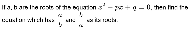 If a, b are the roots of the equation `x^(2) - px +q = 0`, then find the equation which has `a/b` and `b/a` as its roots.