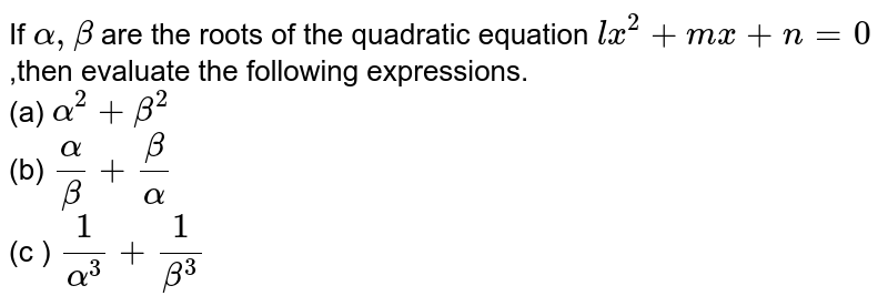 If `alpha, beta` are the roots of the quadratic equation `lx^(2) + mx + n = 0`,then evaluate the following expressions. <br> (a) `alpha^(2) + beta^(2)` <br> (b) `alpha/beta + beta/alpha` <br> (c ) `1/(alpha^(3)) + 1/(beta^(3))`