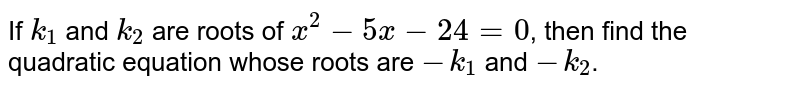 If `k_(1)`  and `k_(2)` are roots of `x^(2) - 5x - 24 = 0`, then find the quadratic equation whose roots are `-k_(1)` and `-k_(2)`.