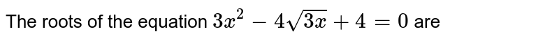 The roots of the equation `3x^(7) - 7 sqrt(3x) + 1 = 0` are