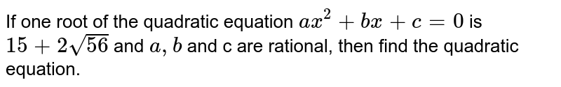 If one root of the quadratic equation `ax^(2) + bx + c = 0`  is `15 + 2sqrt(56)`  and `a,b` and c are rational, then find the quadratic equation.