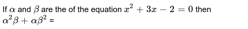 If `alpha` and `beta` are the of the equation `x^(2) + 3x - 2 = 0`