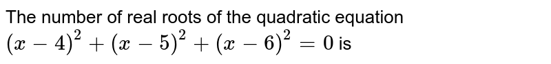 The number of real roots of the quadratic equation `(x-4)^(2)+ (x-5)^(2) + (x-6)^(2) = 0` is