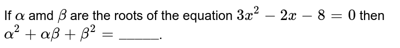 """If `alpha` amd `beta` are the roots of the equation  `3x^(2) - 2x - 8 = 0` then `alpha^(2) + alpha beta + beta^(2) = """"_____""""`."""