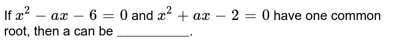 """If `x^(2) -ax - 6 = 0` and `x^(2) + ax -2 = 0` have one common root, then a can be `""""_________""""`."""