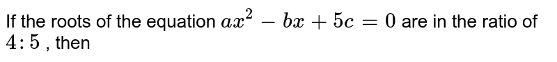 If the roots of the equation `ax^(2) - bx + 5c = 0`  are in the ratio of `4 : 5` , then
