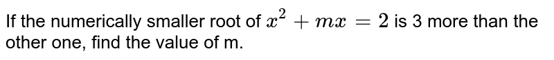If the numerically smaller root of `x^(2) + mx = 2` is 3 more than the other one, find the value of m.
