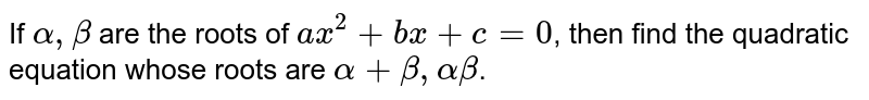 If `alpha, beta` are the roots of `ax^(2) + bx + c = 0`, then find the quadratic equation whose roots are `alpha + beta, alpha beta`.