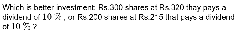 Which is better investment: Rs.300 shares at Rs.320 thay pays a dividend of `10%`, or Rs.200 shares at Rs.215 that pays a dividend of `10%`?