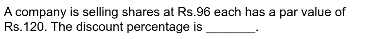 A company is selling shares at Rs.96 each has a par value of Rs.120. The discount percentage is _______.