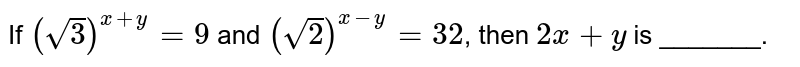 If `(sqrt(3))^(x+y)=9` and `(sqrt(2))^(x-y)=32`, then `2x+y` is _______.