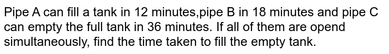 Pipe A can fill a tank in 12 minutes,pipe B in 18 minutes and pipe C can empty the full tank in 36 minutes. If all of them are opend simultaneously, find the time taken to fill the empty tank.