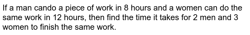If a man cando a piece of work in 8 hours and a women can do the same work in 12 hours, then find the time it takes for 2 men and 3 women to finish the same work.