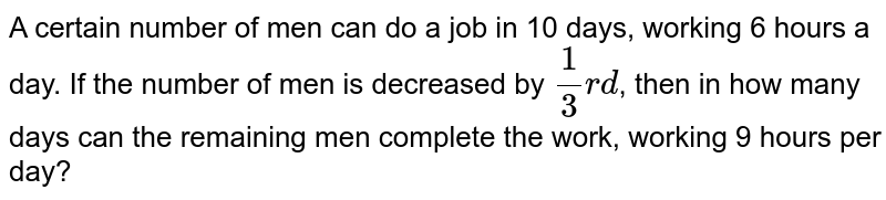 A certain number of men can do a job in 10 days, working  6 hours a day. If the number of men is decreased by `(1)/(3)rd`, then in how many days can the remaining men complete the work, working 9 hours per day?