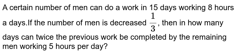 A certain number of  men can do a work in 15 days working 8 hours a days.If the number of men is decreased `(1)/(3)`, then in how many days can twice the previous work be completed  by the remaining men working 5 hours per day?
