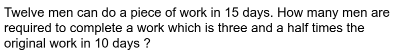 Twelve men can do a piece of work in 15 days. How many men are required to complete a work which is three and a half times the original work in 10 days ?