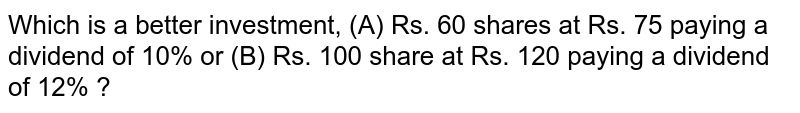 Which is a better investment, (A) Rs. 60 shares at Rs. 75 paying a dividend of 10% or (B) Rs. 100 share at Rs. 120 paying a dividend of 12% ?