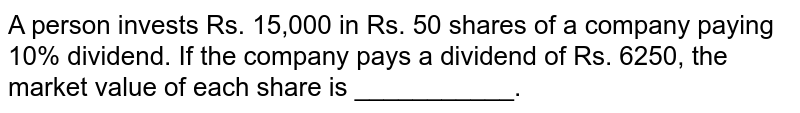 A person invests Rs. 15,000 in Rs. 50 shares of a company paying 10% dividend. If the company pays a dividend of Rs. 6250, the market value of each share is ___________.