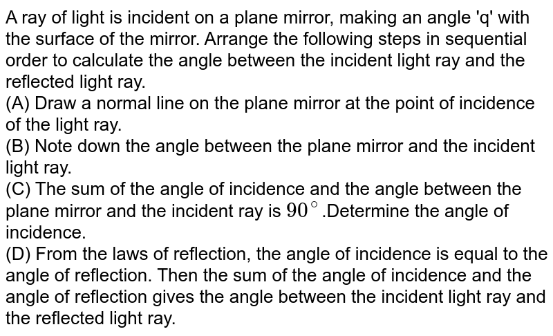 A ray of light is incident on a plane mirror, making an angle 'q' with the surface of the mirror. Arrange the following steps in sequential order to calculate the angle between  the incident light ray and the reflected light ray. <br> (A) Draw a normal line on the plane mirror at the point of incidence of the light ray. <br> (B) Note down the angle between the plane mirror and the incident light ray. <br> (C) The sum of the angle of incidence and the angle between the plane mirror and the incident ray is `90^(@)`.Determine the angle of incidence. <br> (D) From the laws of reflection, the angle of incidence is equal to the angle of reflection. Then the sum of the angle of incidence and the angle of reflection gives the angle between the incident light ray and the reflected light ray.