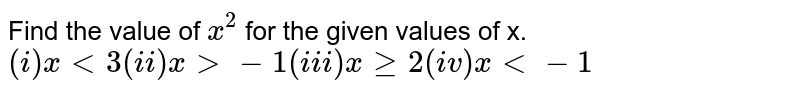 Find the value of `x^(2)` for  the given values of x. <br> `(i) x lt 3  (ii) x gt -1 (iii) x ge 2 (iv) x lt -1`