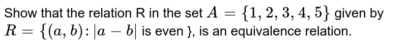 Show that the relation R in the set `A={1,2,3,4,5}` given by ` R={(a,b):|a-b|` is even }, is an equivalence relation.