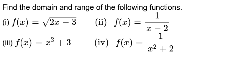 """Find the domain and range of the following  functions. <br> (i) `f(x)=sqrt(2x-3) """"      (ii) """" f(x) =(1)/(x-2)` <br> (iii) `f(x) =x^(2) +3 """"        (iv) """" f(x)=(1)/(x^(2)+2)`"""