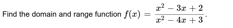 Find  the domain and range  function `f(x) =(x^(2)-3x+2)/(x^(2)-4x+3)`.