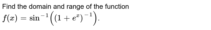 Find the domain and range of the function `f(x) = sin^(-1)((1+e^(x))^(-1))`.