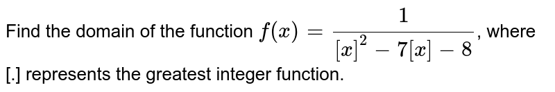 Find the domain of the function `f(x)=(1)/([x]^(2)-7[x]-8)`, where [.] represents the greatest integer function.