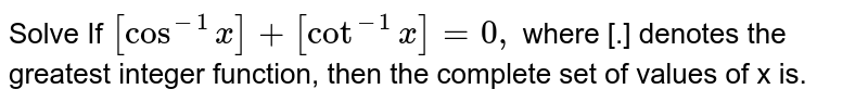 Solve If `[cos^(-1)x]+[cot^(-1)x]=0,` where [.] denotes the greatest  integer function.