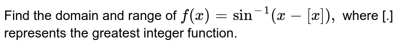 """Find the domain  and range of `f(x)=""""sin""""^(-1)(x-[x]),` where [.]  represents the greatest  integer function."""